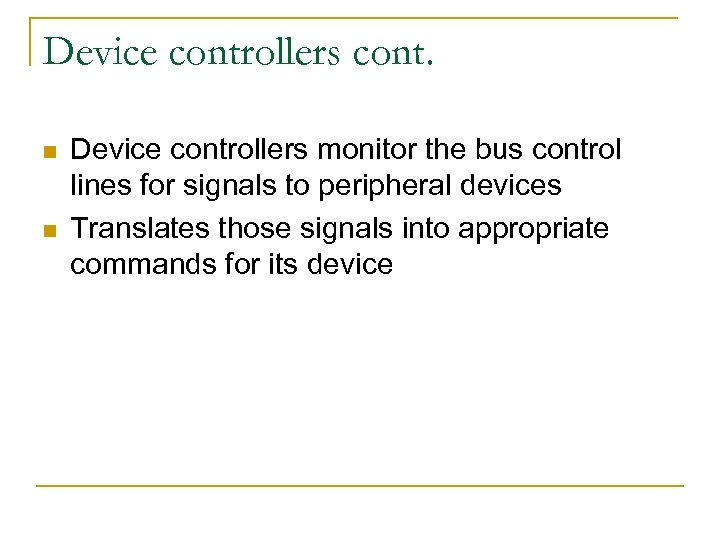 Device controllers cont. n n Device controllers monitor the bus control lines for signals