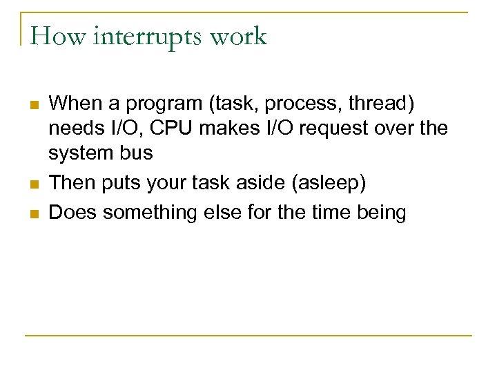 How interrupts work n n n When a program (task, process, thread) needs I/O,
