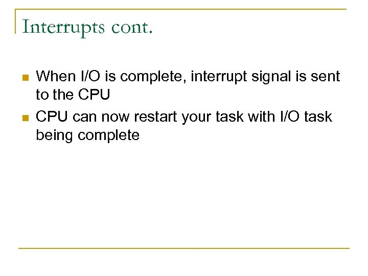 Interrupts cont. n n When I/O is complete, interrupt signal is sent to the