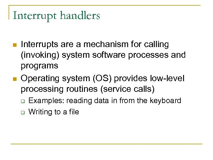 Interrupt handlers n n Interrupts are a mechanism for calling (invoking) system software processes