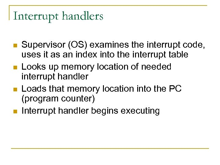 Interrupt handlers n n Supervisor (OS) examines the interrupt code, uses it as an