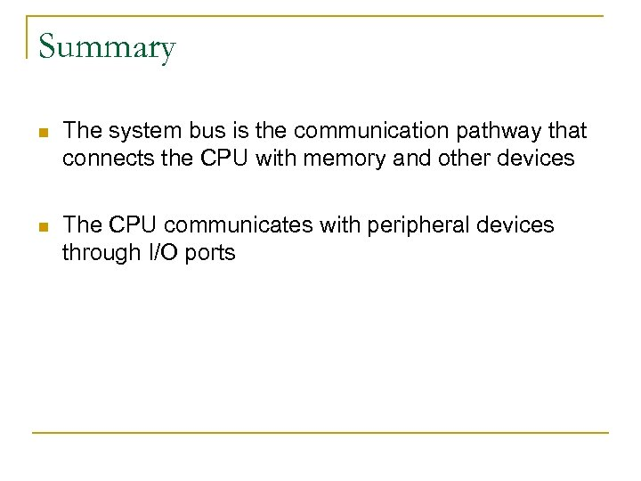 Summary n The system bus is the communication pathway that connects the CPU with