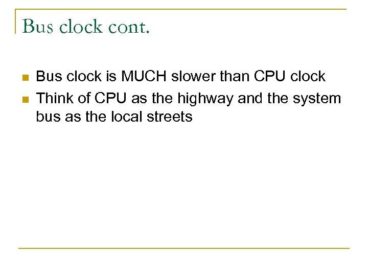 Bus clock cont. n n Bus clock is MUCH slower than CPU clock Think