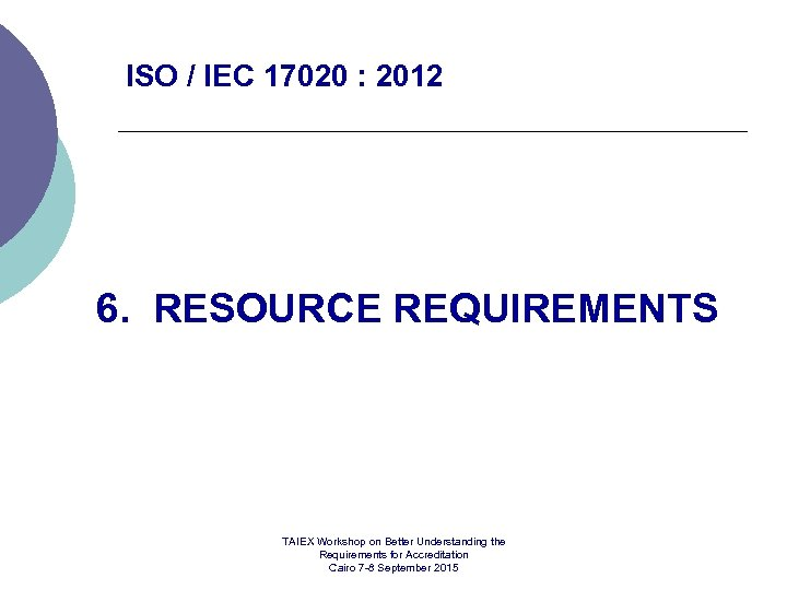 ISO / IEC 17020 : 2012 6. RESOURCE REQUIREMENTS TAIEX Workshop on Better Understanding