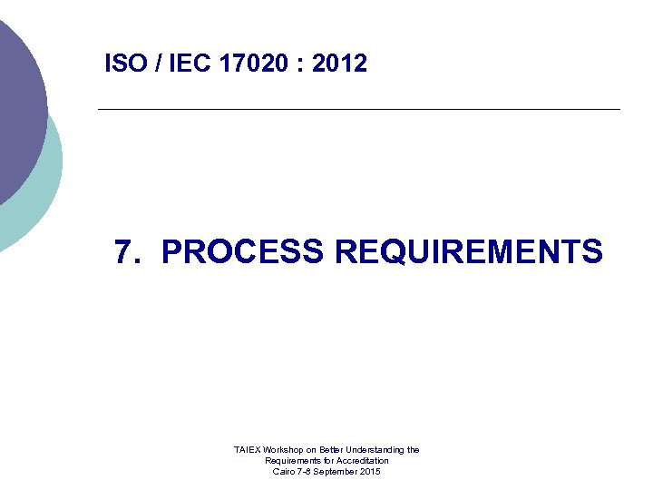 ISO / IEC 17020 : 2012 7. PROCESS REQUIREMENTS TAIEX Workshop on Better Understanding