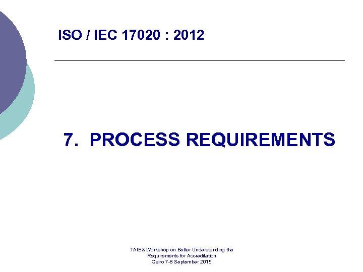 ISO / IEC 17020 : 2012 7. PROCESS REQUIREMENTS TAIEX Workshop on Better Understanding
