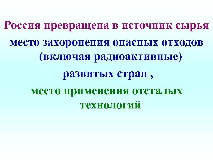 Россия превращена в источник сырья место захоронения опасных отходов (включая радиоактивные) развитых стран ,