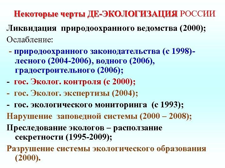 Некоторые черты ДЕ-ЭКОЛОГИЗАЦИЯ РОССИИ Ликвидация природоохранного ведомства (2000); Ослабление: - природоохранного законодательства (с 1998)лесного