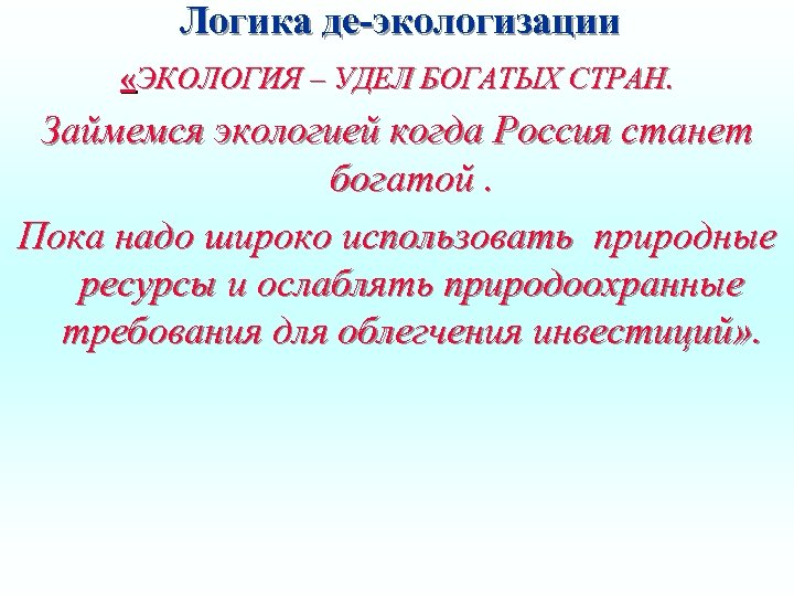 Логика де-экологизации «ЭКОЛОГИЯ – УДЕЛ БОГАТЫХ СТРАН. Займемся экологией когда Россия станет богатой. Пока