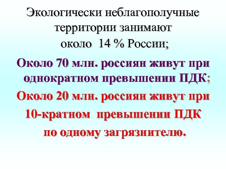 Экологически неблагополучные территории занимают около 14 % России; Около 70 млн. россиян живут при