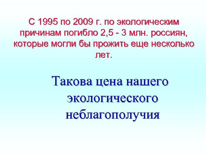 С 1995 по 2009 г. по экологическим причинам погибло 2, 5 - 3 млн.