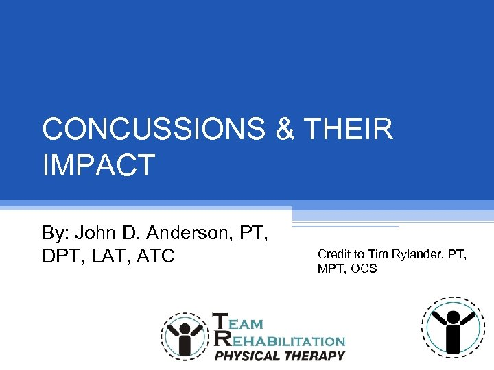CONCUSSIONS & THEIR IMPACT By: John D. Anderson, PT, DPT, LAT, ATC Credit to