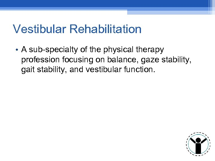 Vestibular Rehabilitation • A sub-specialty of the physical therapy profession focusing on balance, gaze