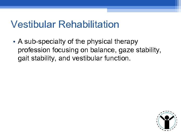 Vestibular Rehabilitation • A sub-specialty of the physical therapy profession focusing on balance, gaze