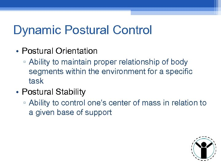 Dynamic Postural Control • Postural Orientation ▫ Ability to maintain proper relationship of body