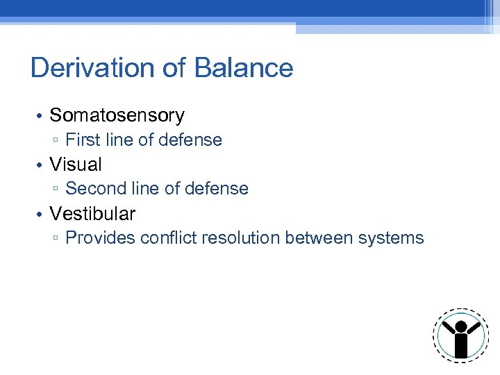 Derivation of Balance • Somatosensory ▫ First line of defense • Visual ▫ Second