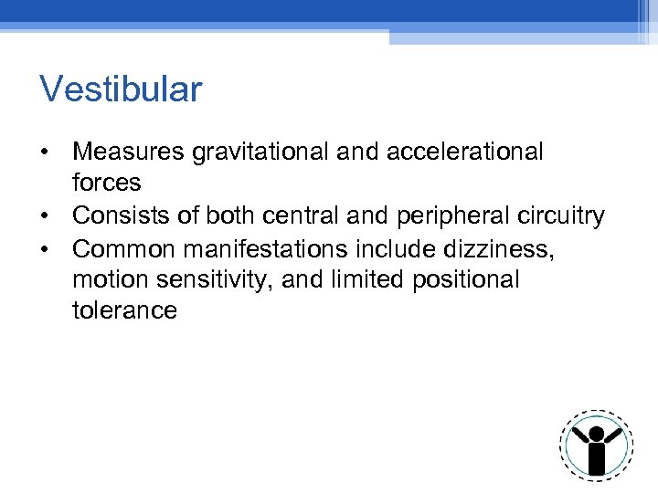 Vestibular • Measures gravitational and accelerational forces • Consists of both central and peripheral