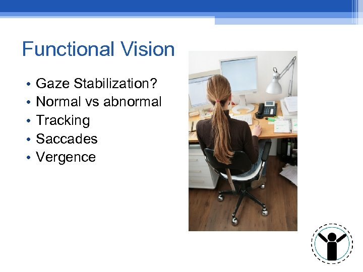 Functional Vision • • • Gaze Stabilization? Normal vs abnormal Tracking Saccades Vergence