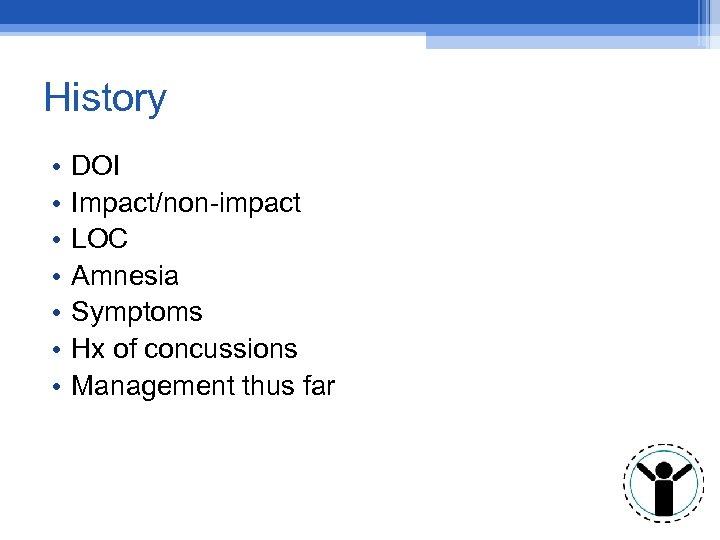 History • • DOI Impact/non-impact LOC Amnesia Symptoms Hx of concussions Management thus far