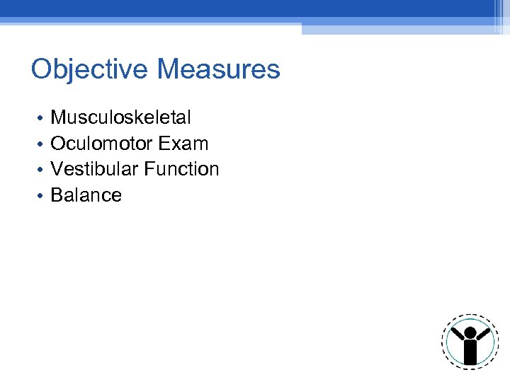 Objective Measures • • Musculoskeletal Oculomotor Exam Vestibular Function Balance