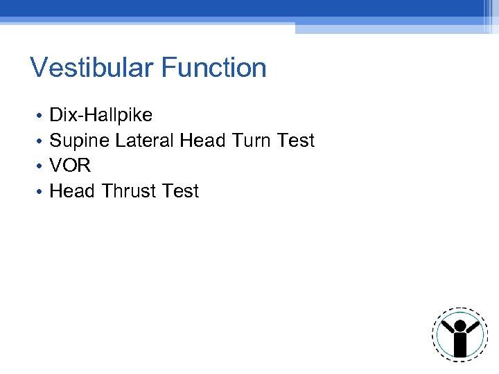 Vestibular Function • • Dix-Hallpike Supine Lateral Head Turn Test VOR Head Thrust Test