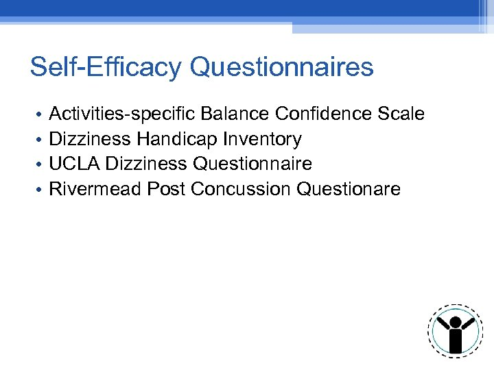 Self-Efficacy Questionnaires • • Activities-specific Balance Confidence Scale Dizziness Handicap Inventory UCLA Dizziness Questionnaire