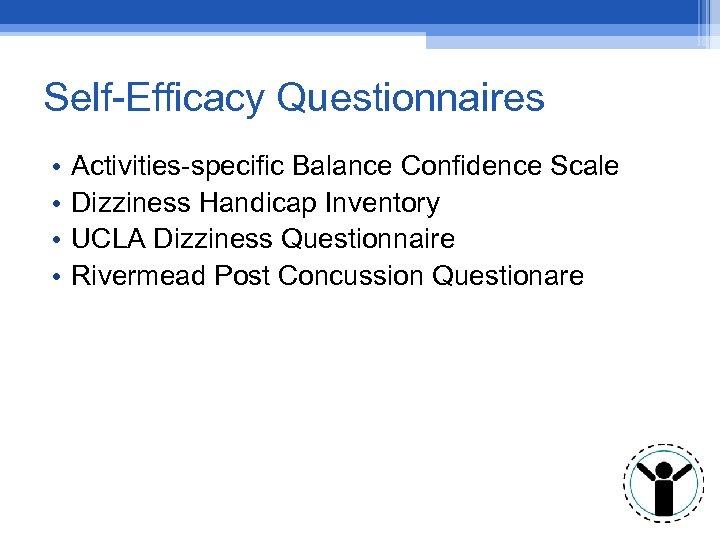 Self-Efficacy Questionnaires • • Activities-specific Balance Confidence Scale Dizziness Handicap Inventory UCLA Dizziness Questionnaire