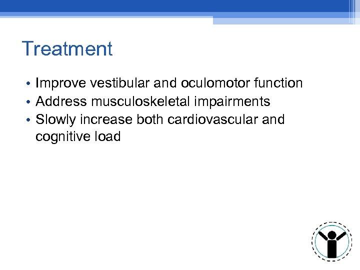 Treatment • Improve vestibular and oculomotor function • Address musculoskeletal impairments • Slowly increase