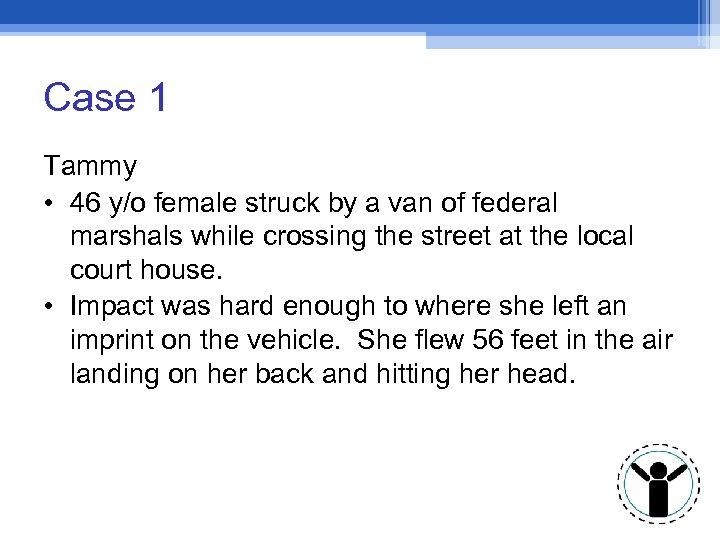 Case 1 Tammy • 46 y/o female struck by a van of federal marshals