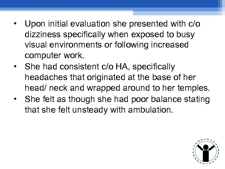 • Upon initial evaluation she presented with c/o dizziness specifically when exposed to