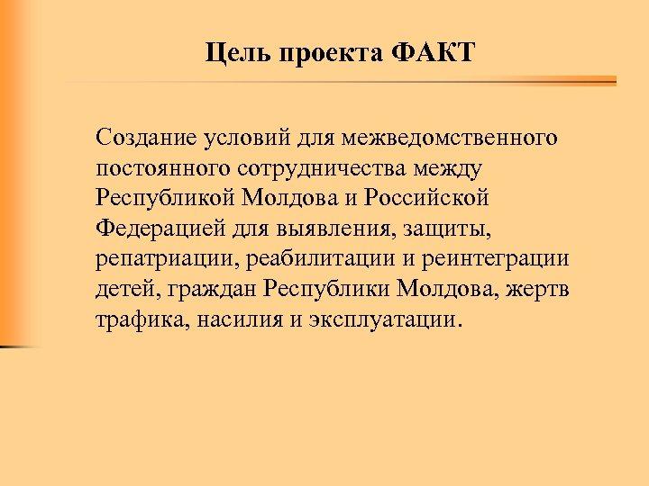 Цель проекта ФАКТ Создание условий для межведомственного постоянного сотрудничества между Республикой Молдова и Российской