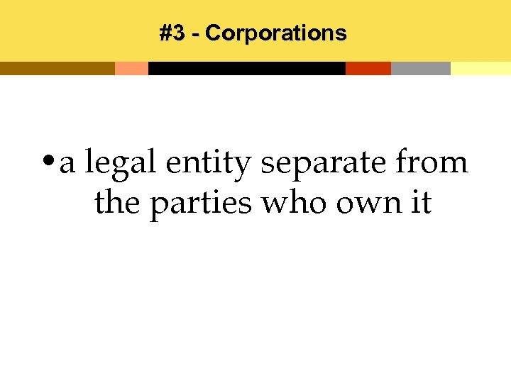 #3 - Corporations • a legal entity separate from the parties who own it