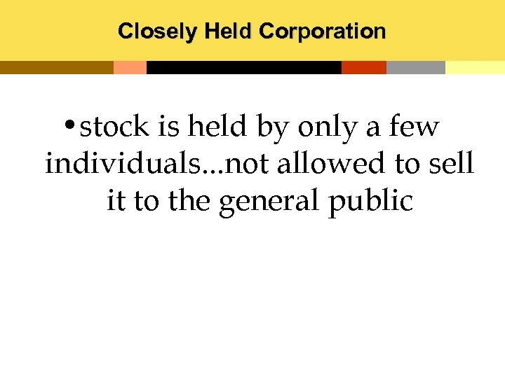 Closely Held Corporation • stock is held by only a few individuals. . .