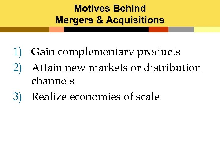 Motives Behind Mergers & Acquisitions 1) Gain complementary products 2) Attain new markets or