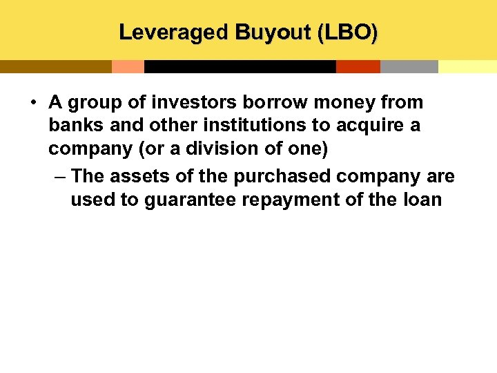 Leveraged Buyout (LBO) • A group of investors borrow money from banks and other