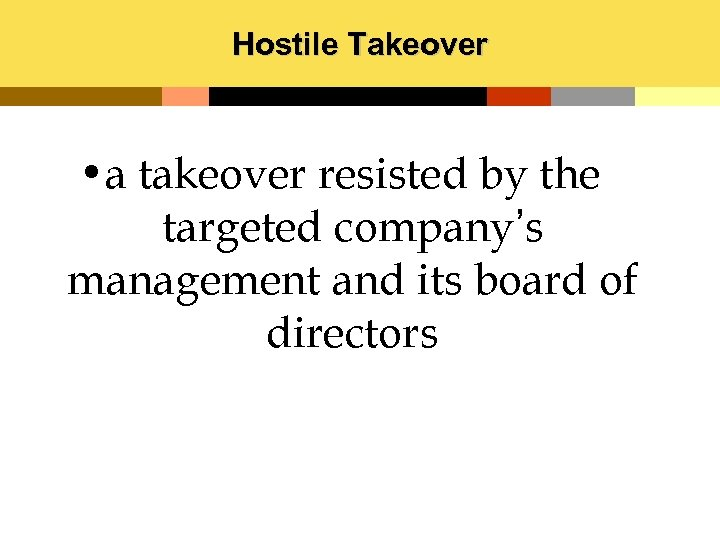 Hostile Takeover • a takeover resisted by the targeted company's management and its board