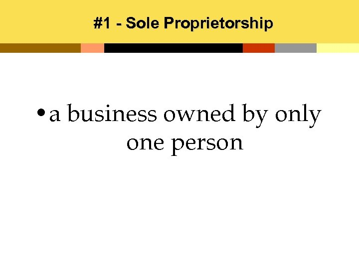 #1 - Sole Proprietorship • a business owned by only one person
