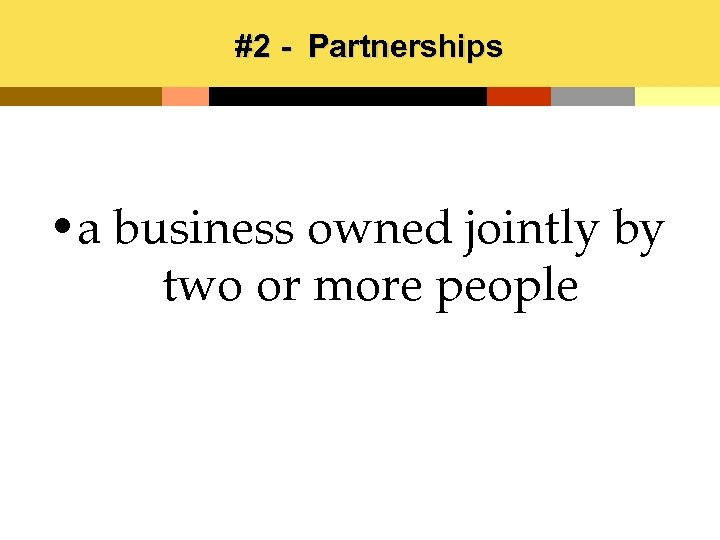 #2 - Partnerships • a business owned jointly by two or more people