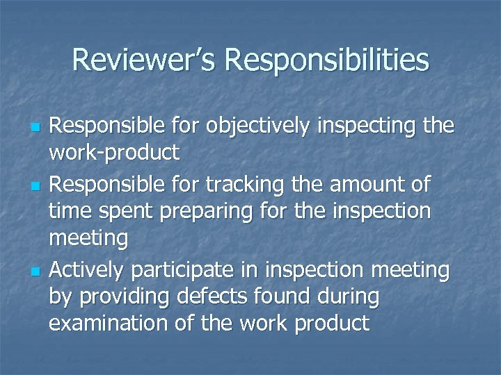 Reviewer's Responsibilities n n n Responsible for objectively inspecting the work-product Responsible for tracking