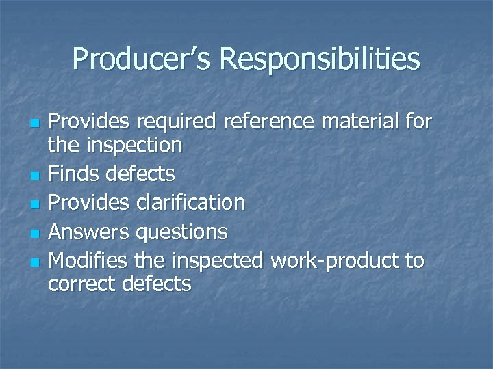 Producer's Responsibilities n n n Provides required reference material for the inspection Finds defects