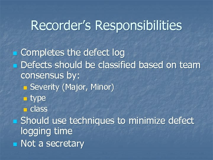Recorder's Responsibilities n n Completes the defect log Defects should be classified based on