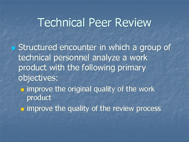 Technical Peer Review n Structured encounter in which a group of technical personnel analyze