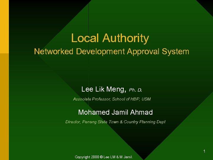 Local Authority Networked Development Approval System Lee Lik Meng, Ph. D. Associate Professor, School