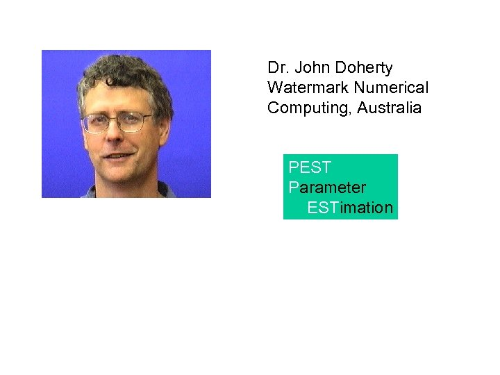 Dr. John Doherty Watermark Numerical Computing, Australia PEST Parameter ESTimation