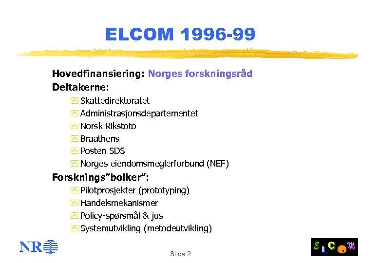 ELCOM 1996 -99 Hovedfinansiering: Norges forskningsråd Deltakerne: y Skattedirektoratet y Administrasjonsdepartementet y Norsk Rikstoto