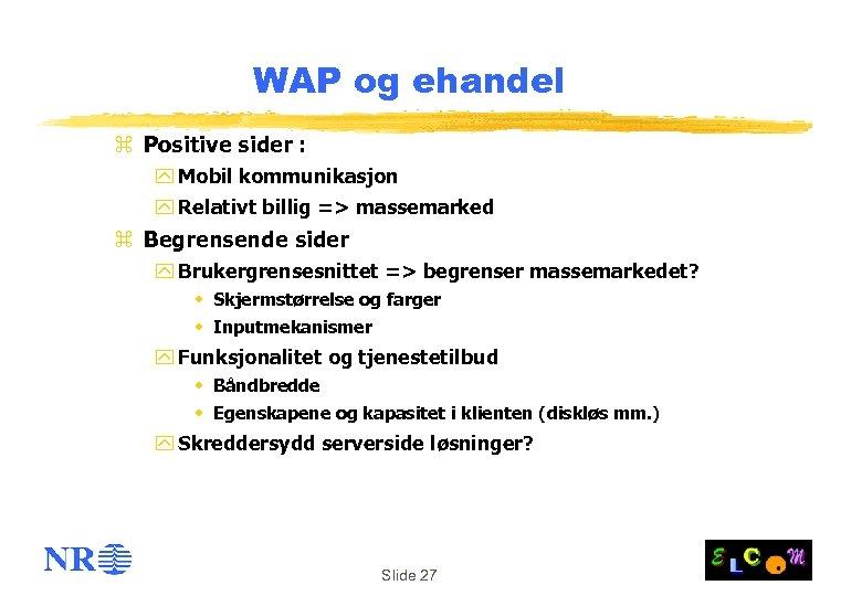 WAP og ehandel z Positive sider : y Mobil kommunikasjon y Relativt billig =>