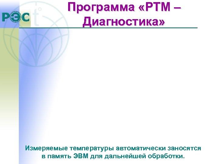Программа «РТМ – Диагностика» Измеряемые температуры автоматически заносятся в память ЭВМ для дальнейшей обработки.