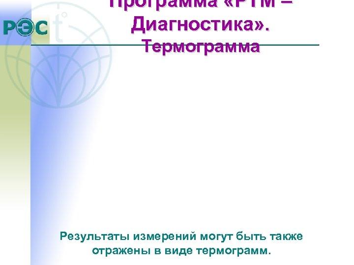 Программа «РТМ – Диагностика» . Термограмма Результаты измерений могут быть также отражены в виде
