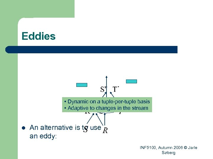 Eddies • Dynamic on a tuple-per-tuple basis eddy • Adaptive to changes in the