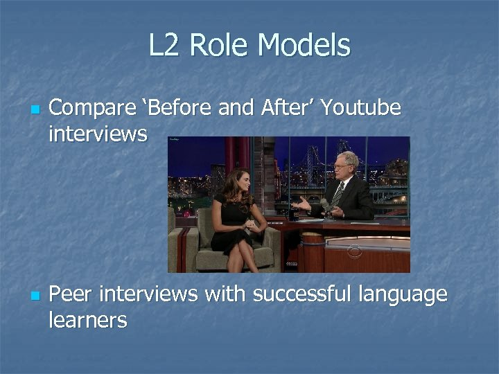 L 2 Role Models n n Compare 'Before and After' Youtube interviews Peer interviews